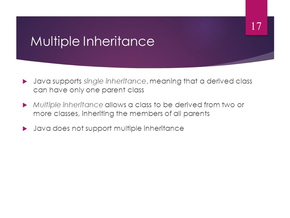 Multiple Inheritance  Java supports single inheritance, meaning that a derived class can have only one parent class  Multiple inheritance allows a class to be derived from two or more classes, inheriting the members of all parents  Java does not support multiple inheritance 17