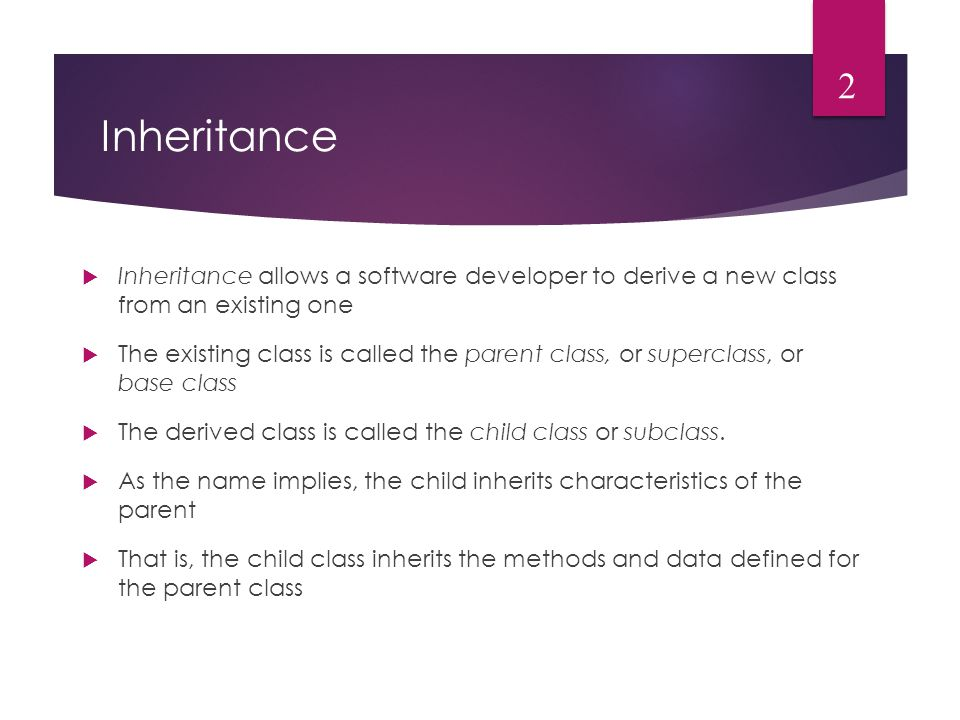 Inheritance  Inheritance allows a software developer to derive a new class from an existing one  The existing class is called the parent class, or superclass, or base class  The derived class is called the child class or subclass.
