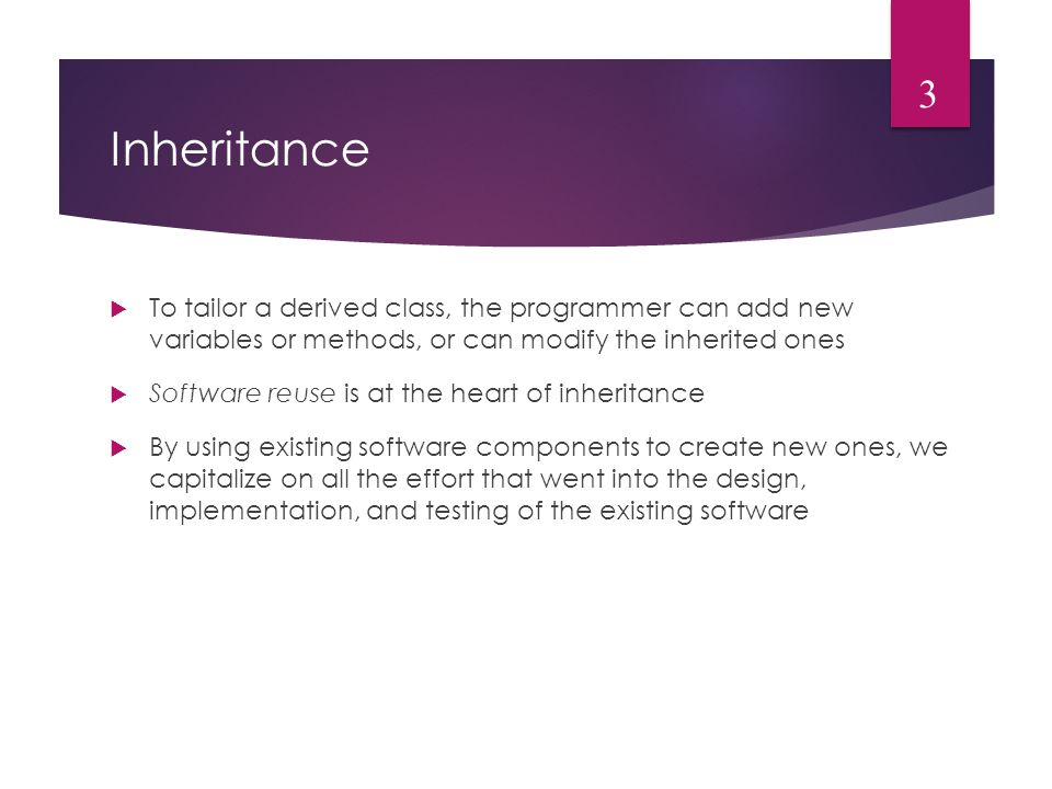 Inheritance  To tailor a derived class, the programmer can add new variables or methods, or can modify the inherited ones  Software reuse is at the heart of inheritance  By using existing software components to create new ones, we capitalize on all the effort that went into the design, implementation, and testing of the existing software 3