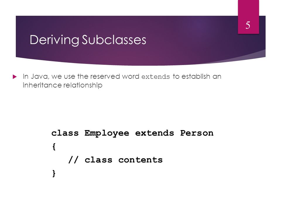 Deriving Subclasses  In Java, we use the reserved word extends to establish an inheritance relationship 5 class Employee extends Person { // class contents }