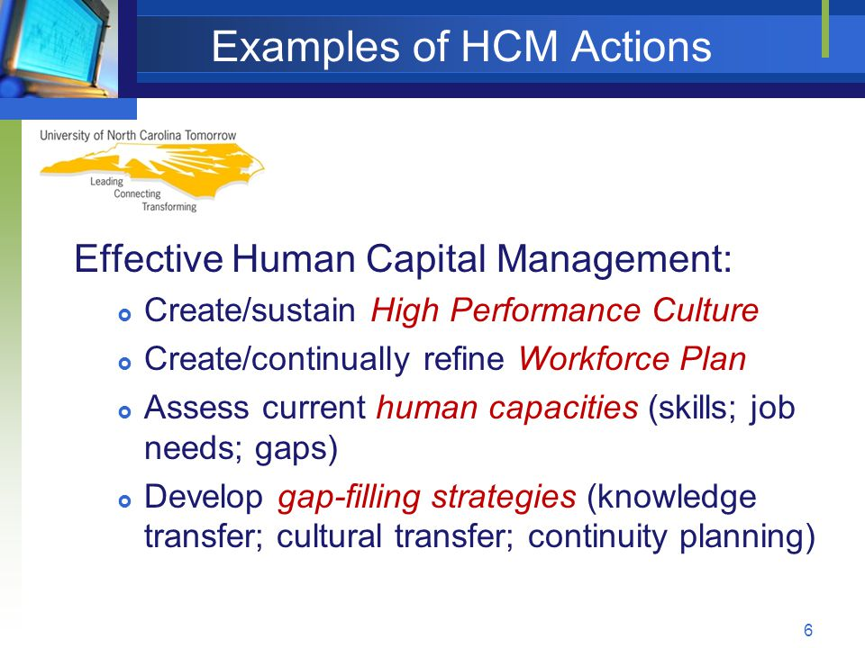 Examples of HCM Actions Effective Human Capital Management:  Create/sustain High Performance Culture  Create/continually refine Workforce Plan  Assess current human capacities (skills; job needs; gaps)  Develop gap-filling strategies (knowledge transfer; cultural transfer; continuity planning) 6