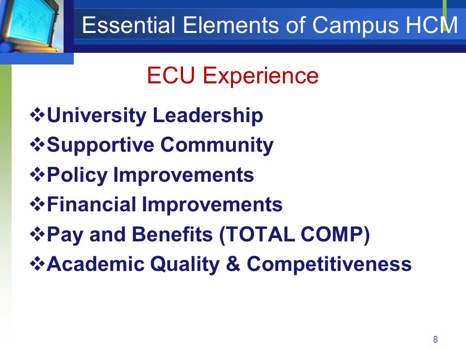 Essential Elements of Campus HCM  University Leadership  Supportive Community  Policy Improvements  Financial Improvements  Pay and Benefits (TOTAL COMP)  Academic Quality & Competitiveness 8 ECU Experience