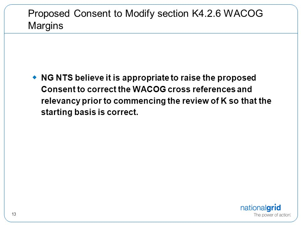 13 Proposed Consent to Modify section K4.2.6 WACOG Margins  NG NTS believe it is appropriate to raise the proposed Consent to correct the WACOG cross references and relevancy prior to commencing the review of K so that the starting basis is correct.