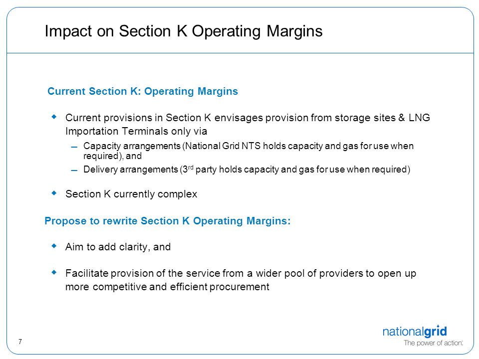 7 Impact on Section K Operating Margins Current Section K: Operating Margins  Current provisions in Section K envisages provision from storage sites & LNG Importation Terminals only via Capacity arrangements (National Grid NTS holds capacity and gas for use when required), and Delivery arrangements (3 rd party holds capacity and gas for use when required)  Section K currently complex Propose to rewrite Section K Operating Margins:  Aim to add clarity, and  Facilitate provision of the service from a wider pool of providers to open up more competitive and efficient procurement