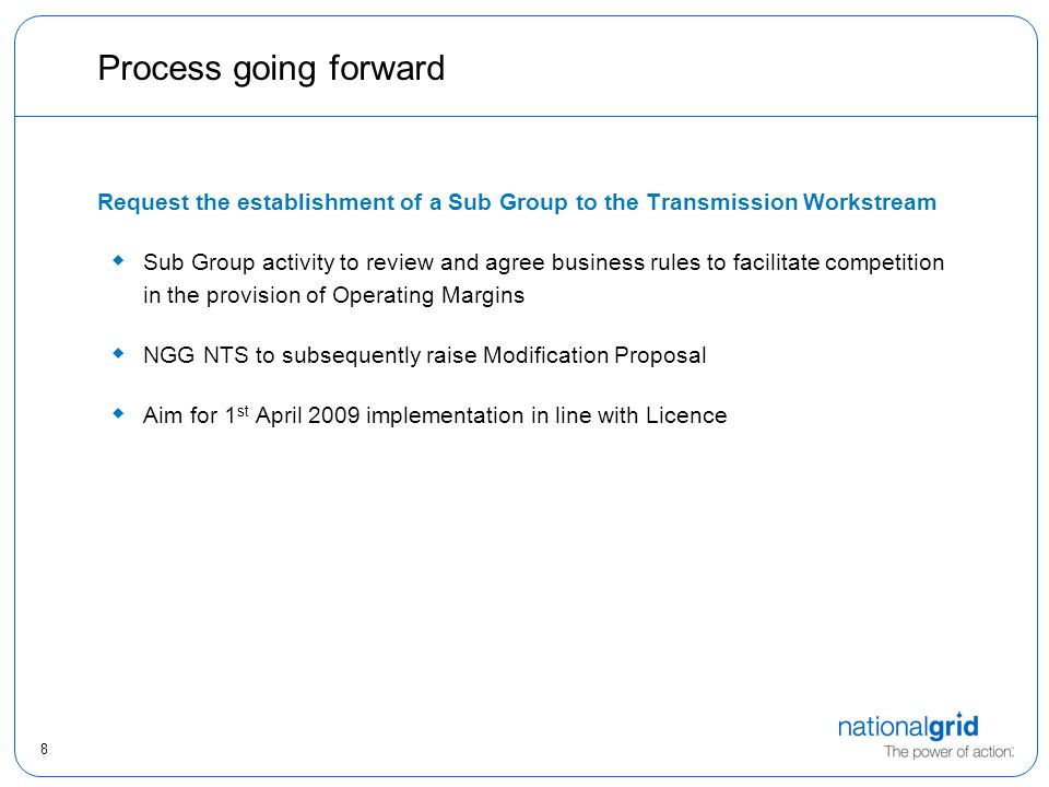 8 Process going forward Request the establishment of a Sub Group to the Transmission Workstream  Sub Group activity to review and agree business rules to facilitate competition in the provision of Operating Margins  NGG NTS to subsequently raise Modification Proposal  Aim for 1 st April 2009 implementation in line with Licence