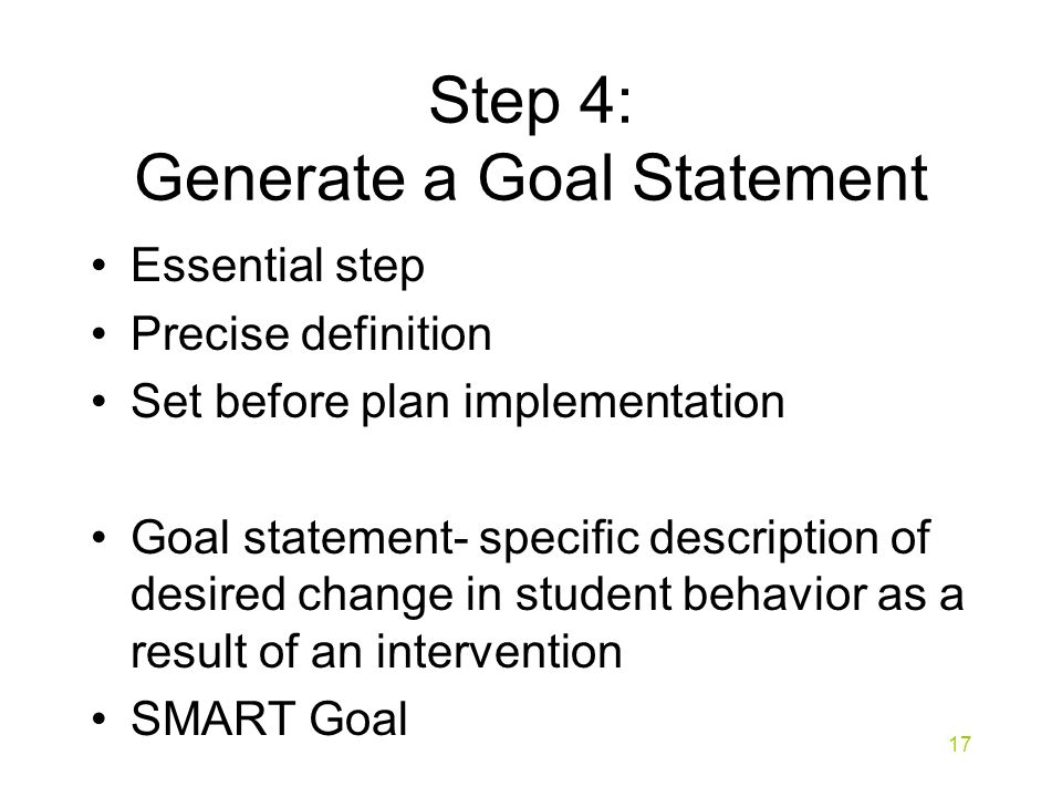 Step 4: Generate a Goal Statement Essential step Precise definition Set before plan implementation Goal statement- specific description of desired change in student behavior as a result of an intervention SMART Goal 17