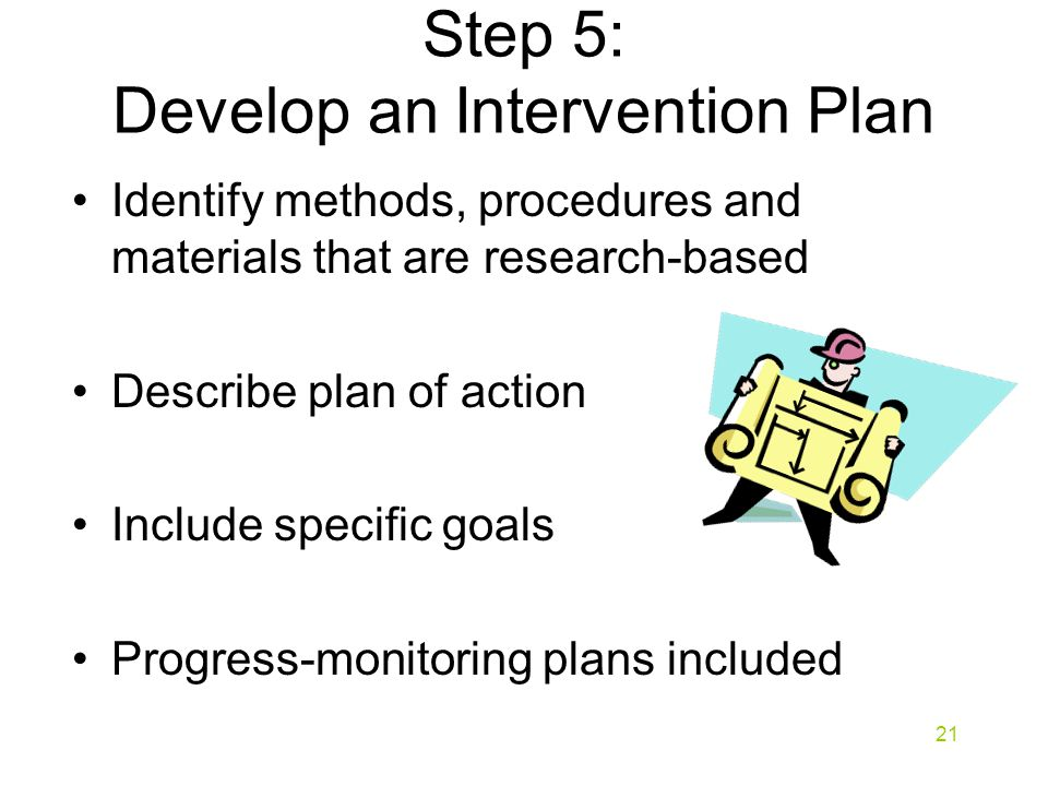 Step 5: Develop an Intervention Plan Identify methods, procedures and materials that are research-based Describe plan of action Include specific goals Progress-monitoring plans included 21