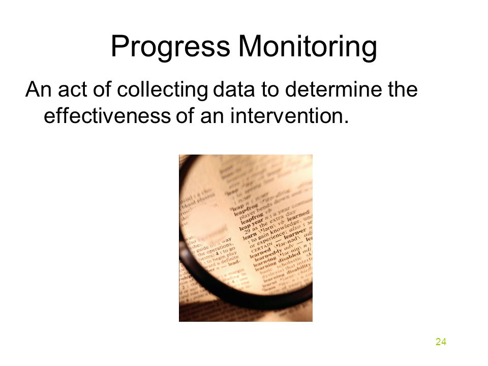 Progress Monitoring An act of collecting data to determine the effectiveness of an intervention. 24
