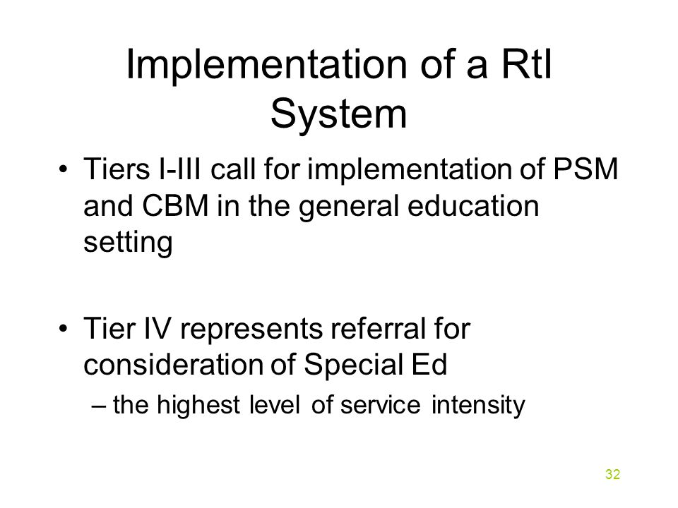 Implementation of a RtI System Tiers I-III call for implementation of PSM and CBM in the general education setting Tier IV represents referral for consideration of Special Ed –the highest level of service intensity 32