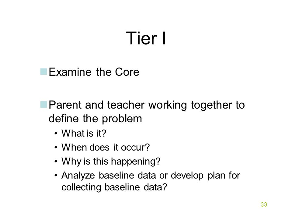 Tier I Examine the Core Parent and teacher working together to define the problem What is it.