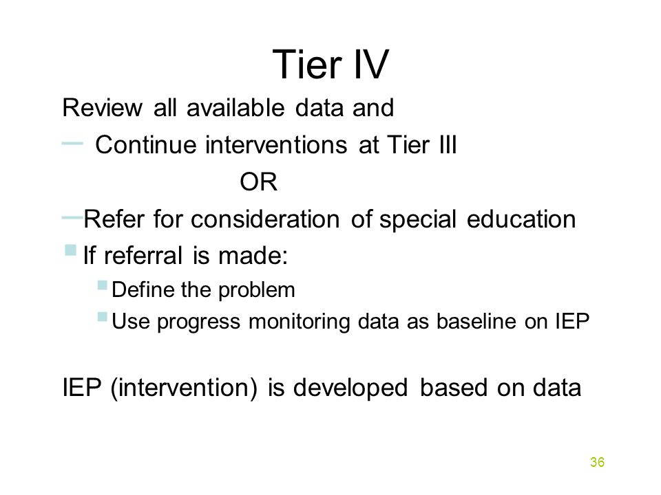 Tier IV Review all available data and – Continue interventions at Tier III OR – Refer for consideration of special education  If referral is made:  Define the problem  Use progress monitoring data as baseline on IEP IEP (intervention) is developed based on data 36