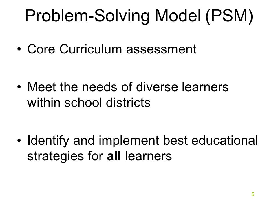 Problem-Solving Model (PSM) Core Curriculum assessment Meet the needs of diverse learners within school districts Identify and implement best educational strategies for all learners 5