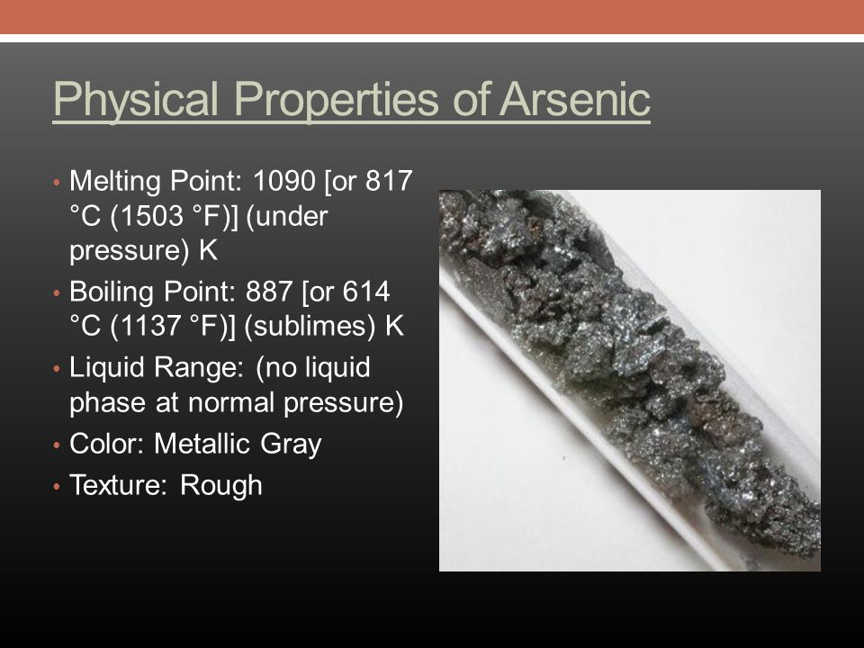 Physical Properties of Arsenic Melting Point: 1090 [or 817 °C (1503 °F)] (under pressure) K Boiling Point: 887 [or 614 °C (1137 °F)] (sublimes) K Liquid Range: (no liquid phase at normal pressure) Color: Metallic Gray Texture: Rough