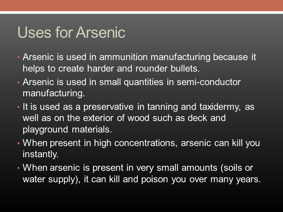 Uses for Arsenic Arsenic is used in ammunition manufacturing because it helps to create harder and rounder bullets.