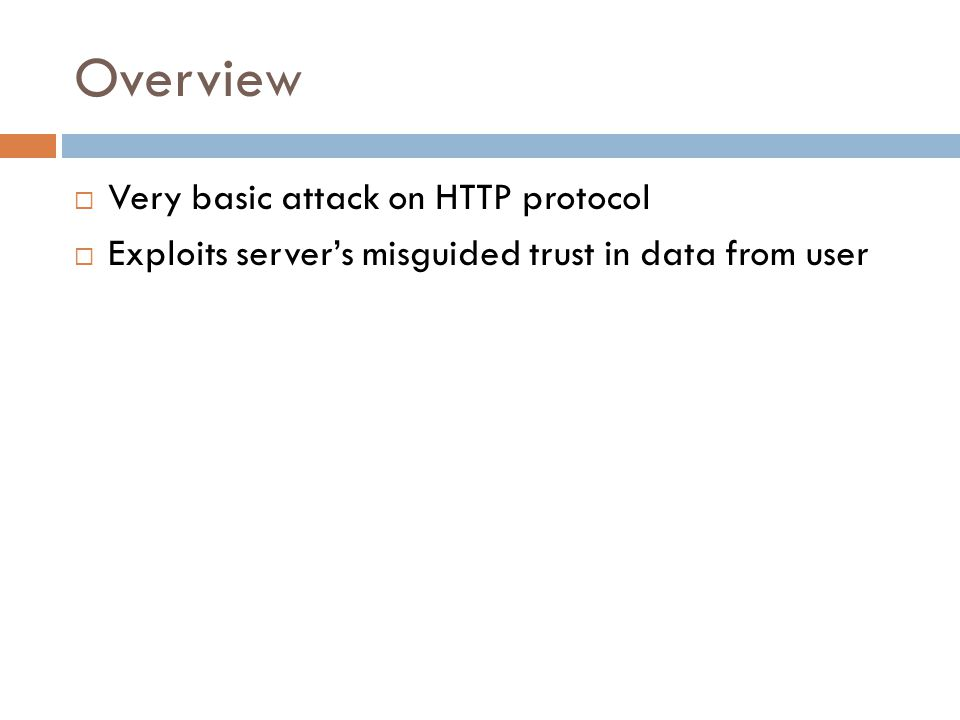 Overview  Very basic attack on HTTP protocol  Exploits server's misguided trust in data from user