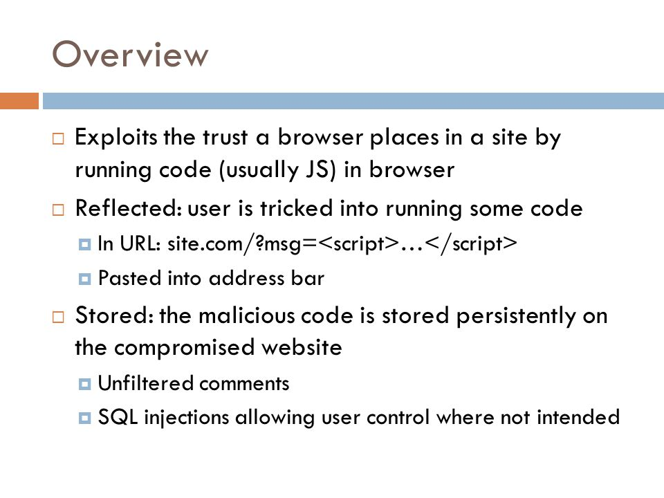 Overview  Exploits the trust a browser places in a site by running code (usually JS) in browser  Reflected: user is tricked into running some code  In URL: site.com/ msg= …  Pasted into address bar  Stored: the malicious code is stored persistently on the compromised website  Unfiltered comments  SQL injections allowing user control where not intended