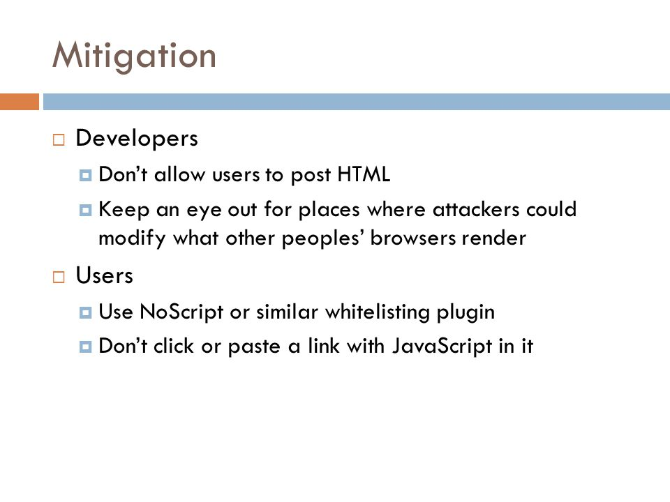 Mitigation  Developers  Don't allow users to post HTML  Keep an eye out for places where attackers could modify what other peoples' browsers render  Users  Use NoScript or similar whitelisting plugin  Don't click or paste a link with JavaScript in it