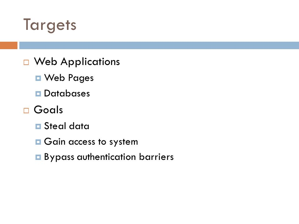Targets  Web Applications  Web Pages  Databases  Goals  Steal data  Gain access to system  Bypass authentication barriers