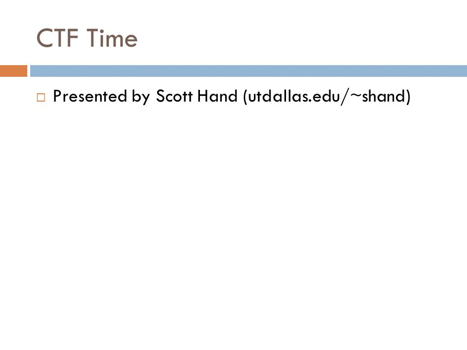 CTF Time  Presented by Scott Hand (utdallas.edu/~shand)