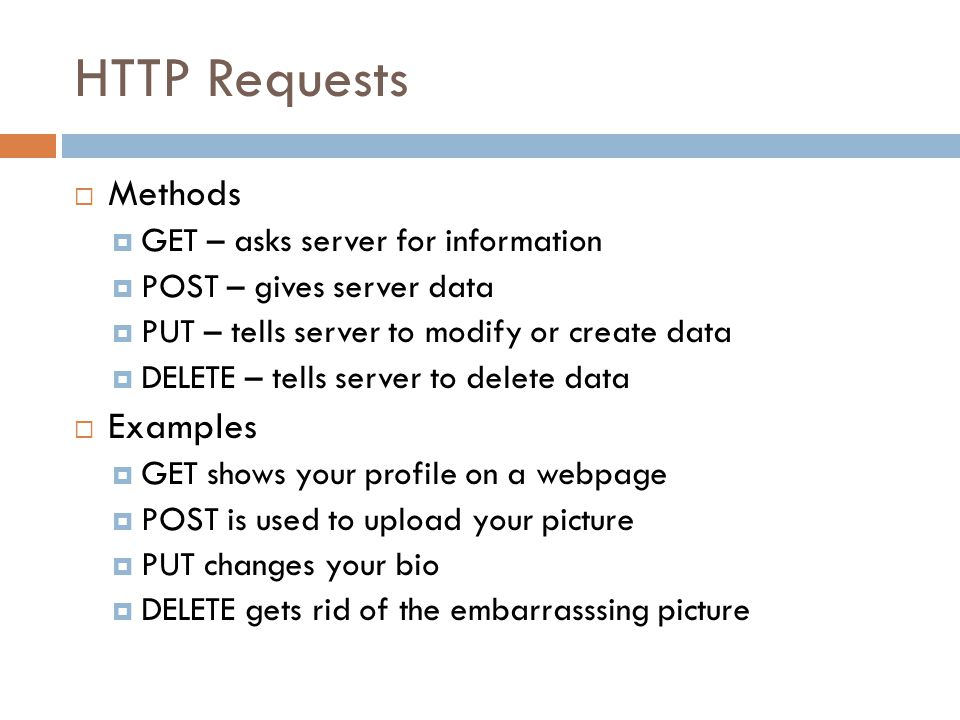 HTTP Requests  Methods  GET – asks server for information  POST – gives server data  PUT – tells server to modify or create data  DELETE – tells server to delete data  Examples  GET shows your profile on a webpage  POST is used to upload your picture  PUT changes your bio  DELETE gets rid of the embarrasssing picture