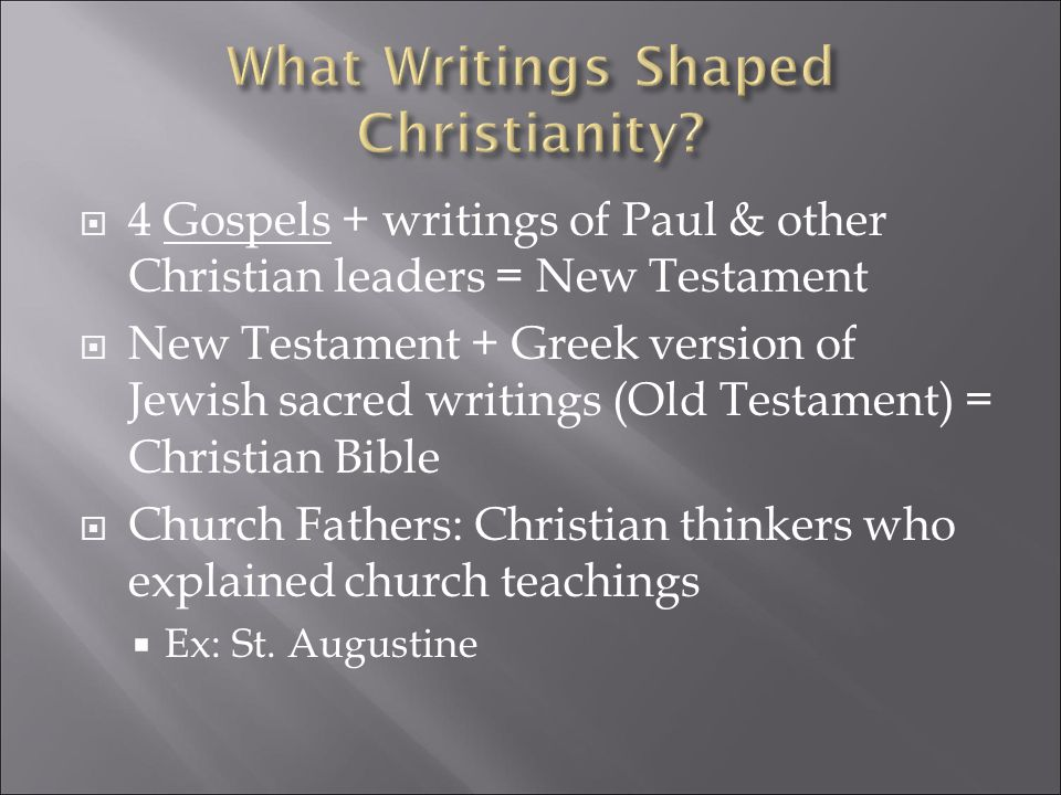  4 Gospels + writings of Paul & other Christian leaders = New Testament  New Testament + Greek version of Jewish sacred writings (Old Testament) = Christian Bible  Church Fathers: Christian thinkers who explained church teachings  Ex: St.