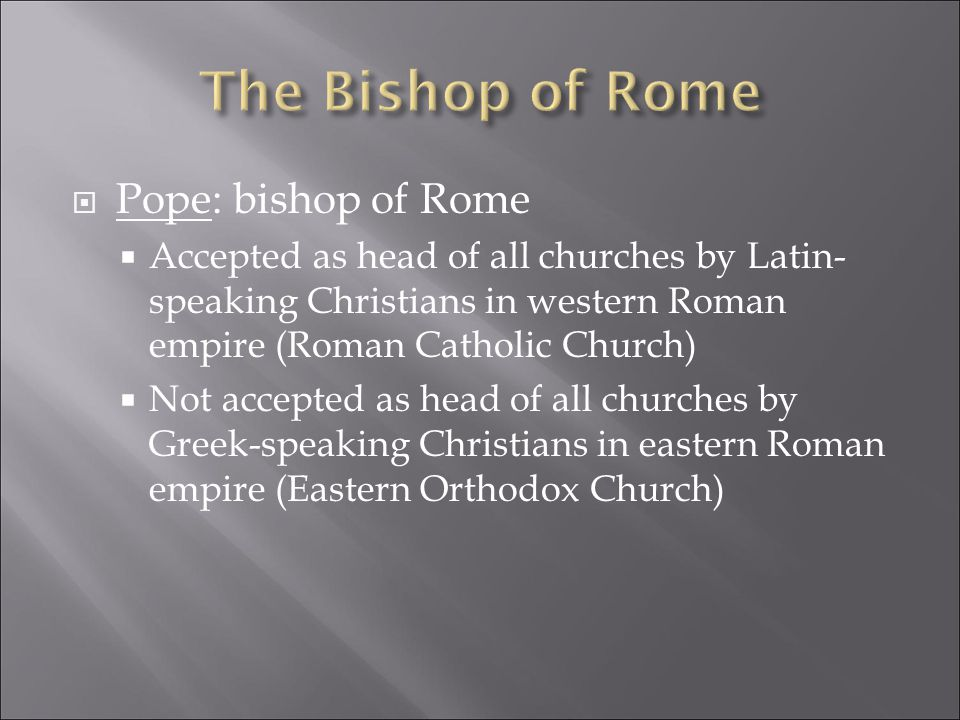  Pope: bishop of Rome  Accepted as head of all churches by Latin- speaking Christians in western Roman empire (Roman Catholic Church)  Not accepted as head of all churches by Greek-speaking Christians in eastern Roman empire (Eastern Orthodox Church)
