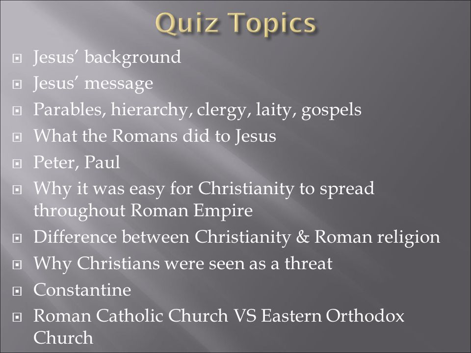  Jesus' background  Jesus' message  Parables, hierarchy, clergy, laity, gospels  What the Romans did to Jesus  Peter, Paul  Why it was easy for Christianity to spread throughout Roman Empire  Difference between Christianity & Roman religion  Why Christians were seen as a threat  Constantine  Roman Catholic Church VS Eastern Orthodox Church