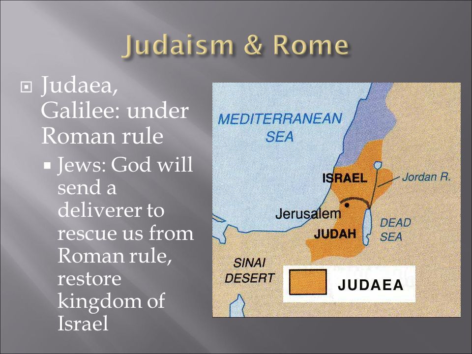  Judaea, Galilee: under Roman rule  Jews: God will send a deliverer to rescue us from Roman rule, restore kingdom of Israel