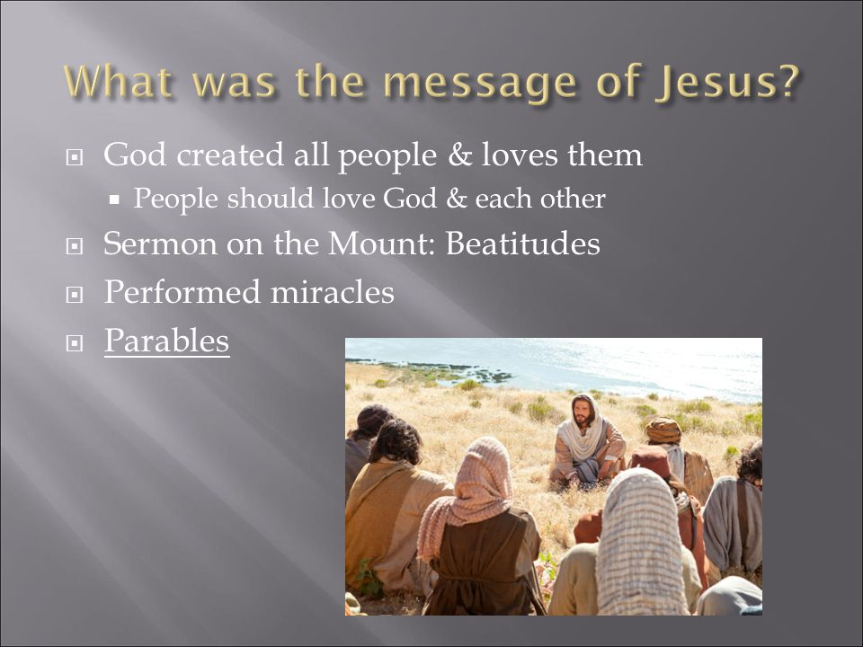  God created all people & loves them  People should love God & each other  Sermon on the Mount: Beatitudes  Performed miracles  Parables