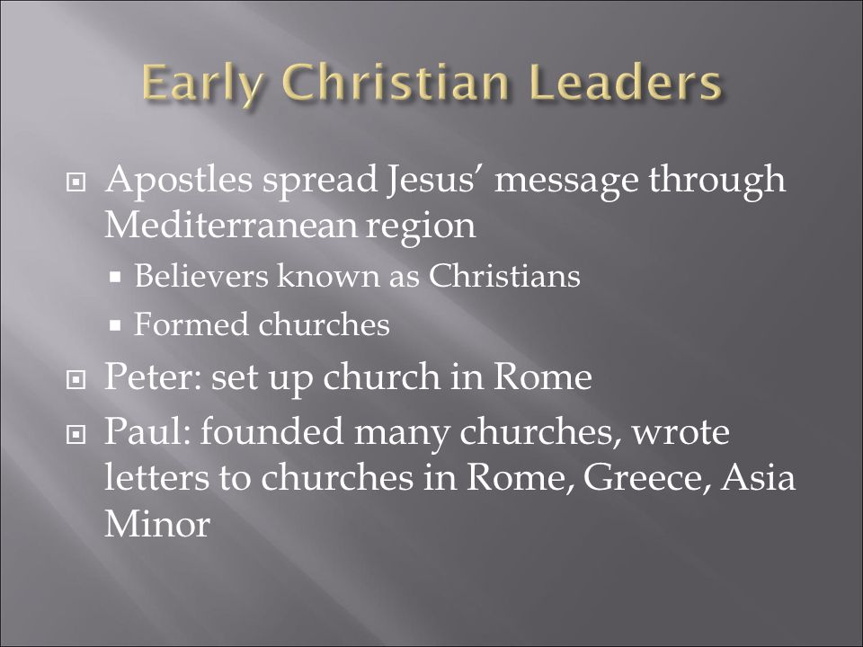  Apostles spread Jesus' message through Mediterranean region  Believers known as Christians  Formed churches  Peter: set up church in Rome  Paul: founded many churches, wrote letters to churches in Rome, Greece, Asia Minor