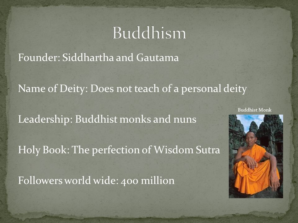 Founder: Siddhartha and Gautama Name of Deity: Does not teach of a personal deity Leadership: Buddhist monks and nuns Holy Book: The perfection of Wisdom Sutra Followers world wide: 400 million Buddhist Monk