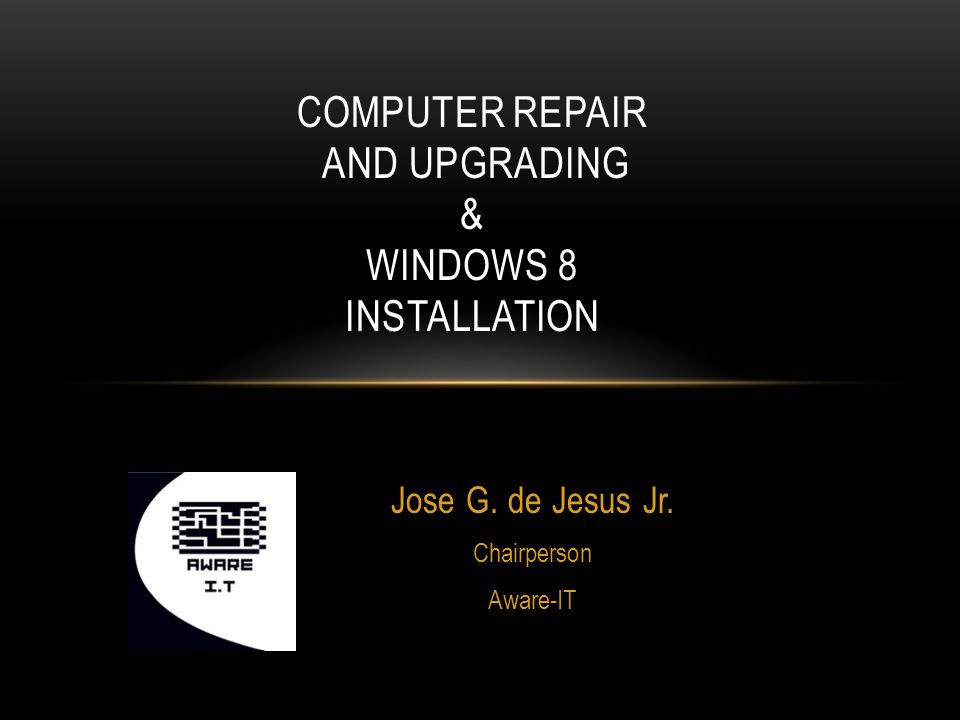 Jose G. de Jesus Jr. Chairperson Aware-IT COMPUTER REPAIR AND UPGRADING & WINDOWS 8 INSTALLATION