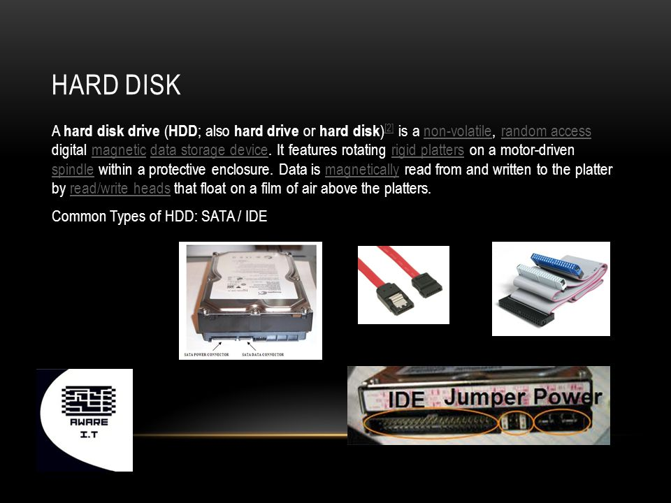 HARD DISK A hard disk drive ( HDD ; also hard drive or hard disk ) [2] is a non-volatile, random access digital magnetic data storage device.