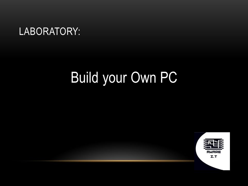 LABORATORY: Build your Own PC