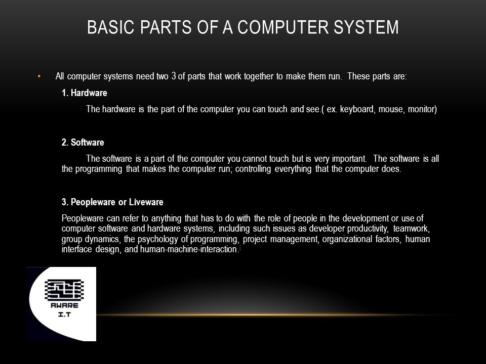 BASIC PARTS OF A COMPUTER SYSTEM All computer systems need two 3 of parts that work together to make them run.