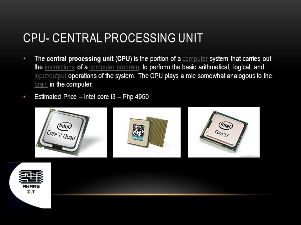 CPU- CENTRAL PROCESSING UNIT The central processing unit ( CPU ) is the portion of a computer system that carries out the instructions of a computer program, to perform the basic arithmetical, logical, and input/output operations of the system.