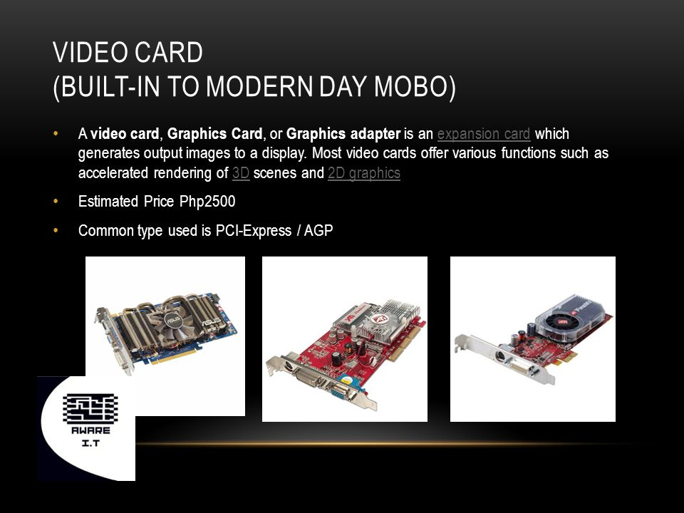 VIDEO CARD (BUILT-IN TO MODERN DAY MOBO) A video card, Graphics Card, or Graphics adapter is an expansion card which generates output images to a display.