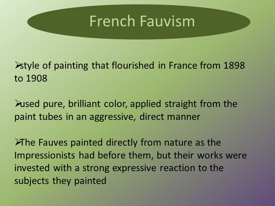  style of painting that flourished in France from 1898 to 1908  used pure, brilliant color, applied straight from the paint tubes in an aggressive, direct manner  The Fauves painted directly from nature as the Impressionists had before them, but their works were invested with a strong expressive reaction to the subjects they painted French Fauvism