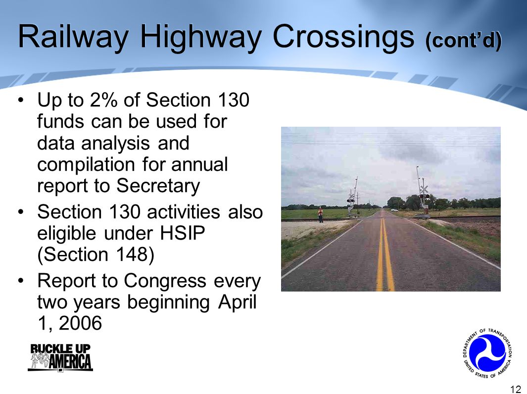 12 Railway Highway Crossings (cont'd) Up to 2% of Section 130 funds can be used for data analysis and compilation for annual report to Secretary Section 130 activities also eligible under HSIP (Section 148) Report to Congress every two years beginning April 1, 2006