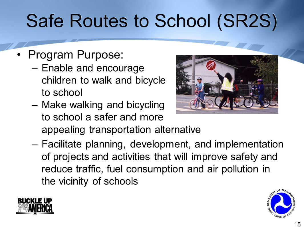 15 Safe Routes to School (SR2S) Program Purpose: –Enable and encourage children to walk and bicycle to school –Make walking and bicycling to school a safer and more appealing transportation alternative –Facilitate planning, development, and implementation of projects and activities that will improve safety and reduce traffic, fuel consumption and air pollution in the vicinity of schools