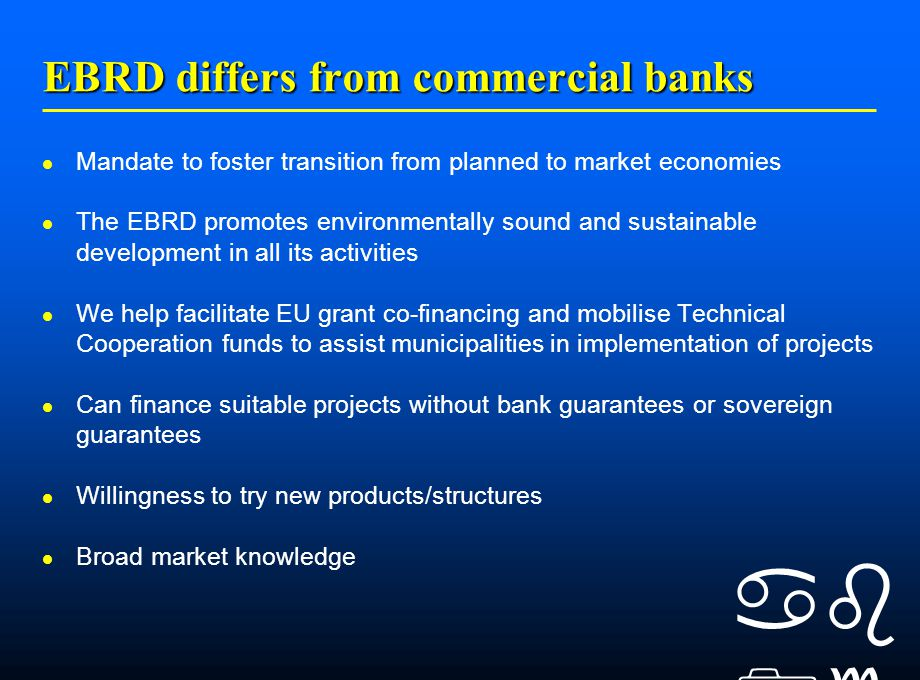    EBRD differs from commercial banks Mandate to foster transition from planned to market economies The EBRD promotes environmentally sound and sustainable development in all its activities We help facilitate EU grant co-financing and mobilise Technical Cooperation funds to assist municipalities in implementation of projects Can finance suitable projects without bank guarantees or sovereign guarantees Willingness to try new products/structures Broad market knowledge