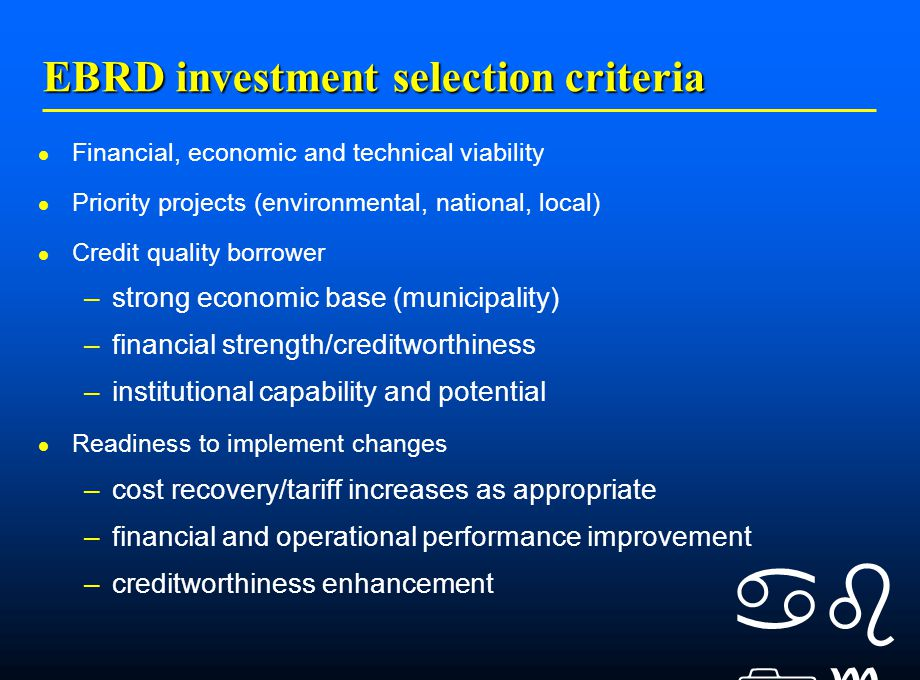    EBRD investment selection criteria Financial, economic and technical viability Priority projects (environmental, national, local) Credit quality borrower –strong economic base (municipality) –financial strength/creditworthiness –institutional capability and potential Readiness to implement changes –cost recovery/tariff increases as appropriate –financial and operational performance improvement –creditworthiness enhancement