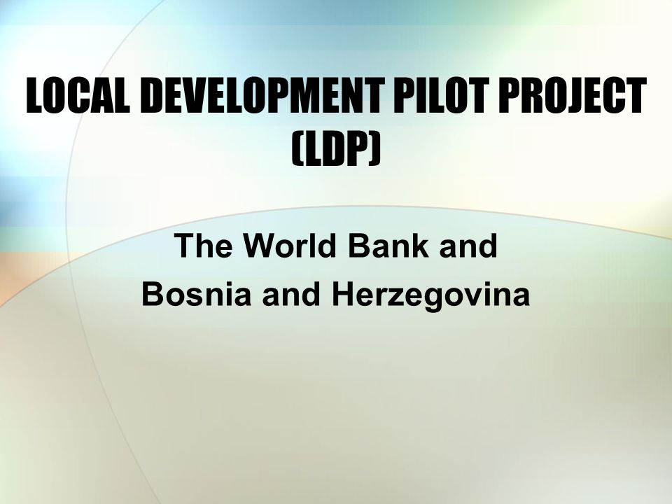 LOCAL DEVELOPMENT PILOT PROJECT (LDP) The World Bank and Bosnia and Herzegovina
