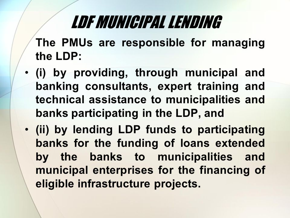 LDF MUNICIPAL LENDING The PMUs are responsible for managing the LDP: (i) by providing, through municipal and banking consultants, expert training and technical assistance to municipalities and banks participating in the LDP, and (ii) by lending LDP funds to participating banks for the funding of loans extended by the banks to municipalities and municipal enterprises for the financing of eligible infrastructure projects.