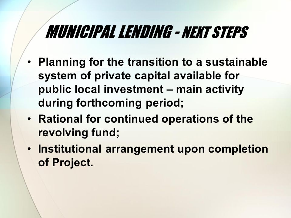 MUNICIPAL LENDING - NEXT STEPS Planning for the transition to a sustainable system of private capital available for public local investment – main activity during forthcoming period; Rational for continued operations of the revolving fund; Institutional arrangement upon completion of Project.