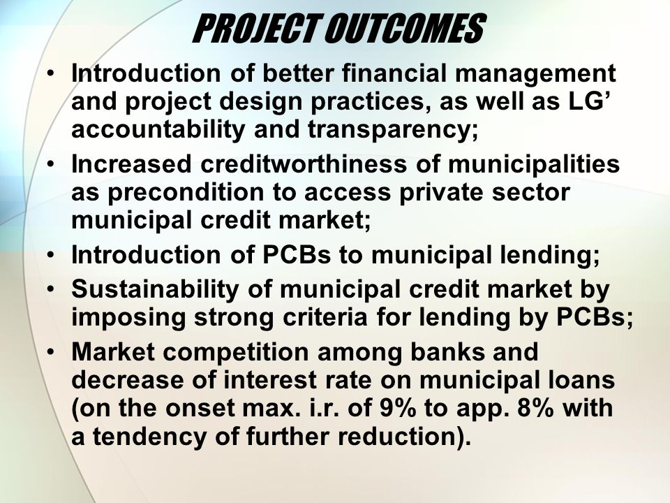 PROJECT OUTCOMES Introduction of better financial management and project design practices, as well as LG' accountability and transparency; Increased creditworthiness of municipalities as precondition to access private sector municipal credit market; Introduction of PCBs to municipal lending; Sustainability of municipal credit market by imposing strong criteria for lending by PCBs; Market competition among banks and decrease of interest rate on municipal loans (on the onset max.
