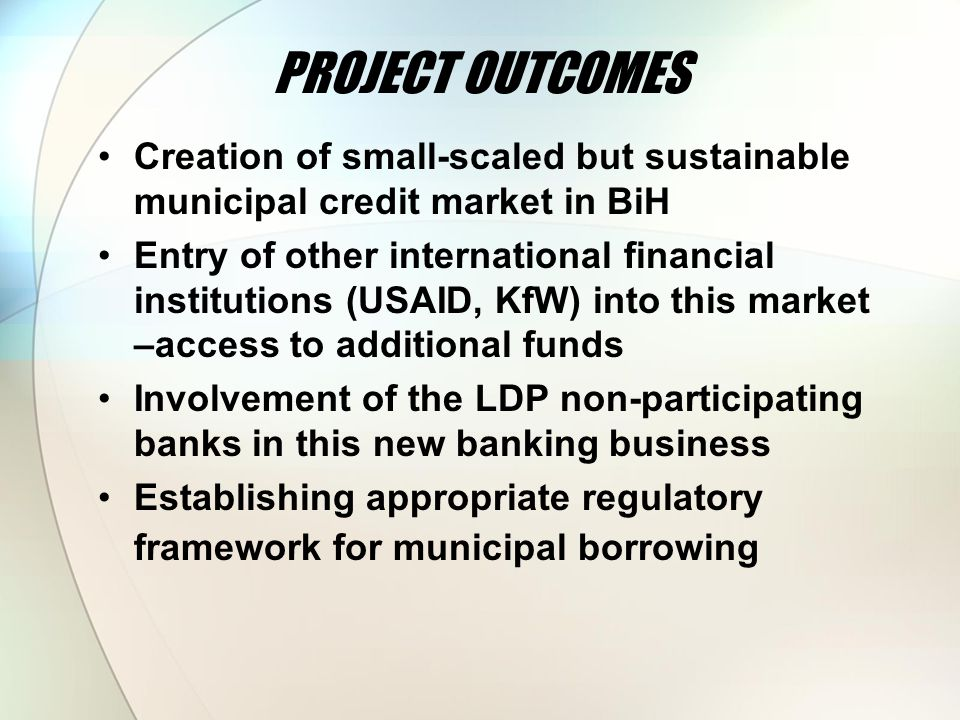 PROJECT OUTCOMES Creation of small-scaled but sustainable municipal credit market in BiH Entry of other international financial institutions (USAID, KfW) into this market –access to additional funds Involvement of the LDP non-participating banks in this new banking business Establishing appropriate regulatory framework for municipal borrowing