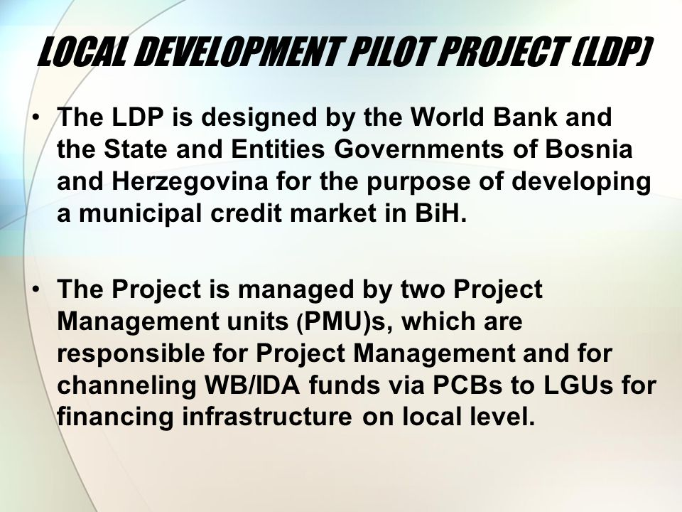 LOCAL DEVELOPMENT PILOT PROJECT (LDP) The LDP is designed by the World Bank and the State and Entities Governments of Bosnia and Herzegovina for the purpose of developing a municipal credit market in BiH.