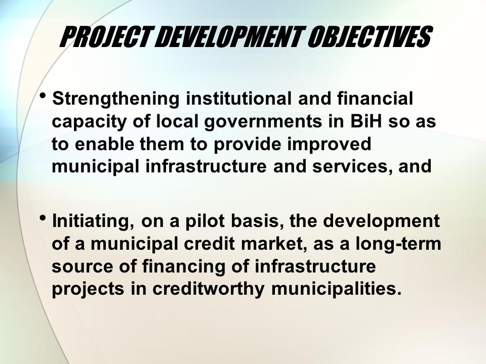 PROJECT DEVELOPMENT OBJECTIVES  Strengthening institutional and financial capacity of local governments in BiH so as to enable them to provide improved municipal infrastructure and services, and  Initiating, on a pilot basis, the development of a municipal credit market, as a long-term source of financing of infrastructure projects in creditworthy municipalities.