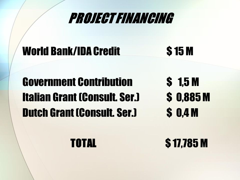 PROJECT FINANCING World Bank/IDA Credit $ 15 M Government Contribution $ 1,5 M Italian Grant (Consult.